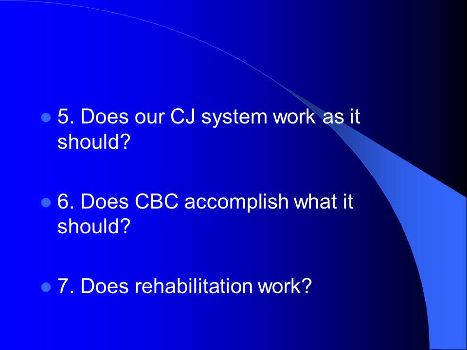 5. Does our CJ system work as it should. 6. Does CBC accomplish what it should.