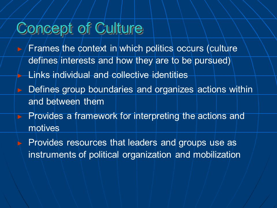 ► Frames the context in which politics occurs (culture defines interests and how they are to be pursued) ► Links individual and collective identities ► Defines group boundaries and organizes actions within and between them ► Provides a framework for interpreting the actions and motives ► Provides resources that leaders and groups use as instruments of political organization and mobilization Concept of Culture Concept of Culture