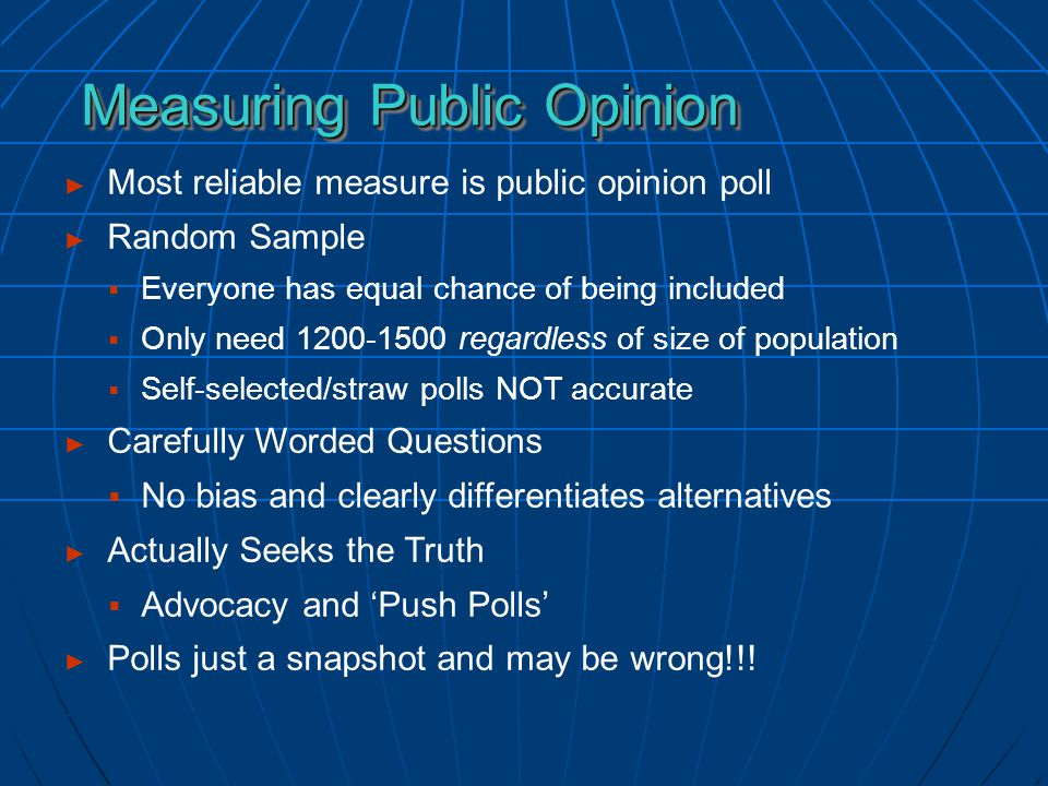► Most reliable measure is public opinion poll ► Random Sample  Everyone has equal chance of being included  Only need 1200-1500 regardless of size of population  Self-selected/straw polls NOT accurate ► Carefully Worded Questions  No bias and clearly differentiates alternatives ► Actually Seeks the Truth  Advocacy and 'Push Polls' ► Polls just a snapshot and may be wrong!!.