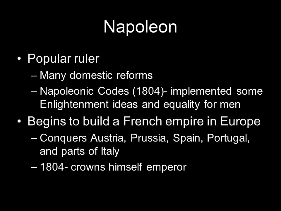 Napoleon Popular ruler –Many domestic reforms –Napoleonic Codes (1804)- implemented some Enlightenment ideas and equality for men Begins to build a French empire in Europe –Conquers Austria, Prussia, Spain, Portugal, and parts of Italy –1804- crowns himself emperor