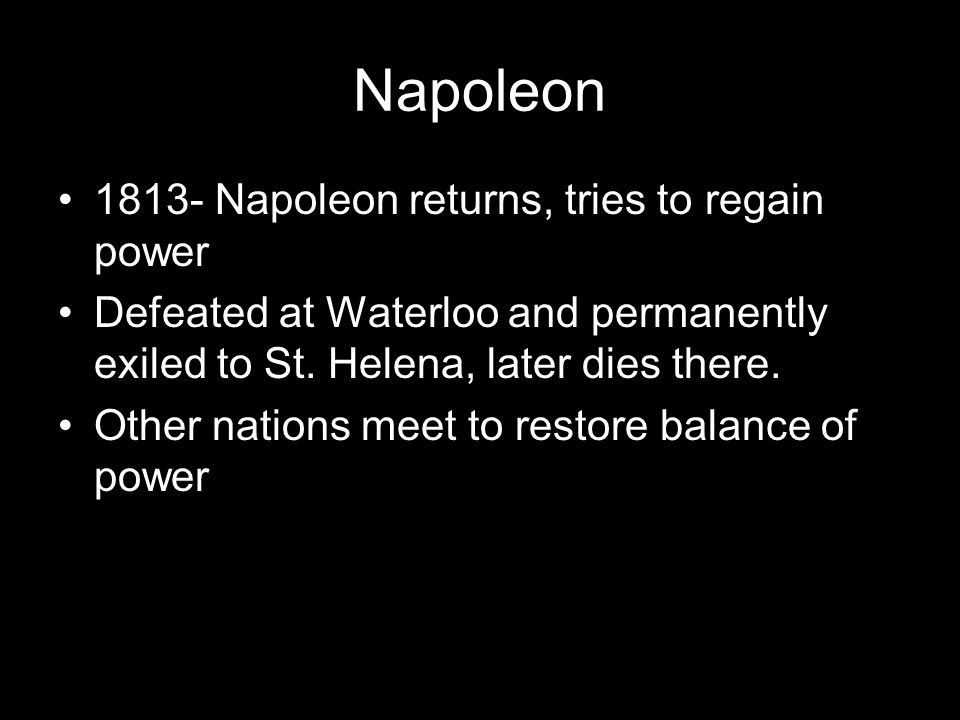 Napoleon 1813- Napoleon returns, tries to regain power Defeated at Waterloo and permanently exiled to St.
