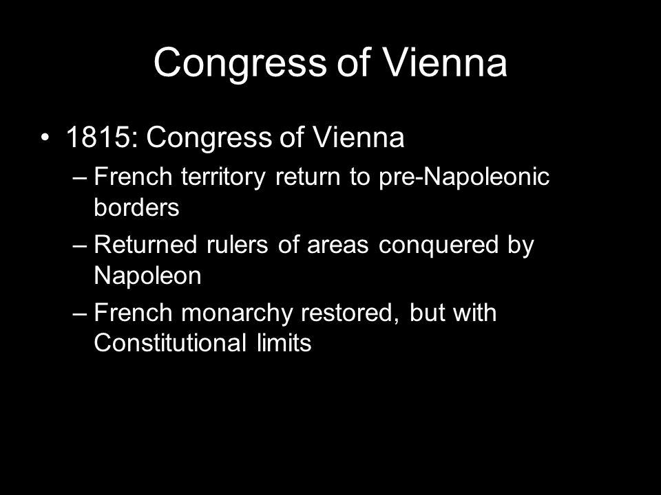 Congress of Vienna 1815: Congress of Vienna –French territory return to pre-Napoleonic borders –Returned rulers of areas conquered by Napoleon –French monarchy restored, but with Constitutional limits
