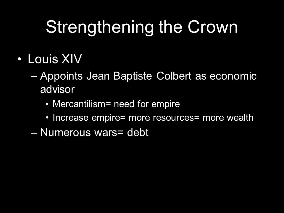 Strengthening the Crown Louis XIV –Appoints Jean Baptiste Colbert as economic advisor Mercantilism= need for empire Increase empire= more resources= more wealth –Numerous wars= debt
