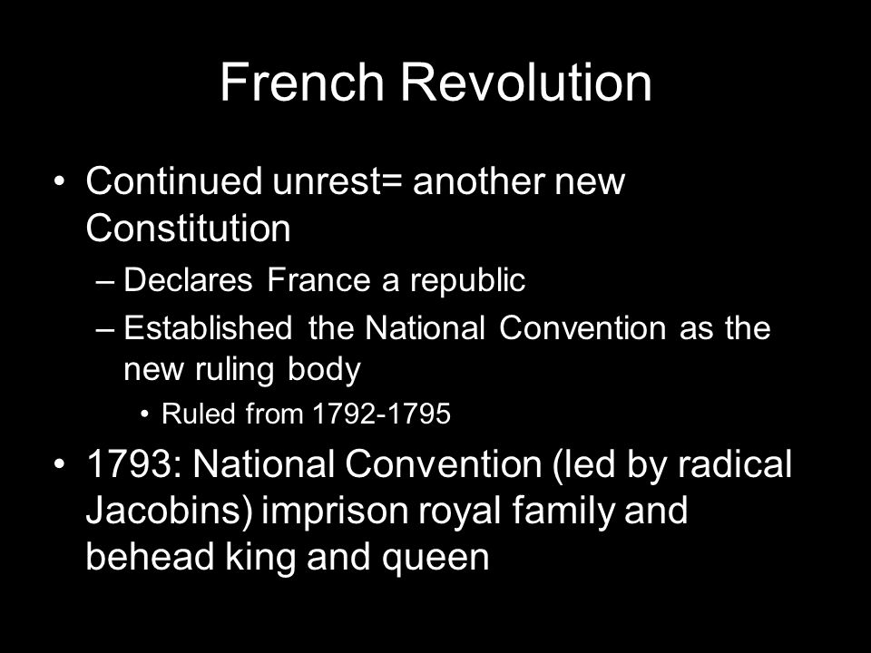 French Revolution Continued unrest= another new Constitution –Declares France a republic –Established the National Convention as the new ruling body Ruled from 1792-1795 1793: National Convention (led by radical Jacobins) imprison royal family and behead king and queen