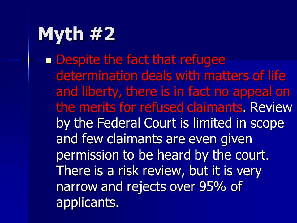 Myth #2 Despite the fact that refugee determination deals with matters of life and liberty, there is in fact no appeal on the merits for refused claimants.