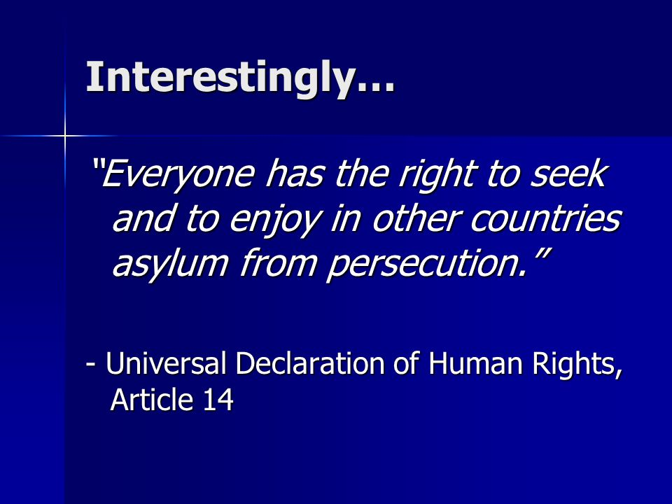 "Interestingly… ""Everyone has the right to seek and to enjoy in other countries asylum from persecution."" - Universal Declaration of Human Rights, Arti"