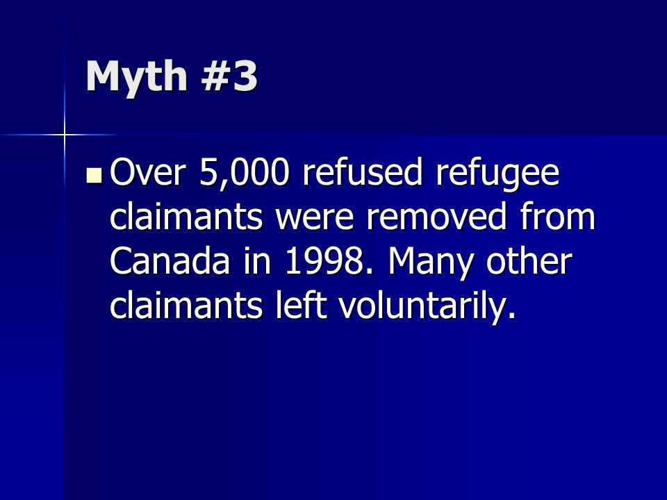 Myth #3 Over 5,000 refused refugee claimants were removed from Canada in 1998. Many other claimants left voluntarily. Over 5,000 refused refugee claim