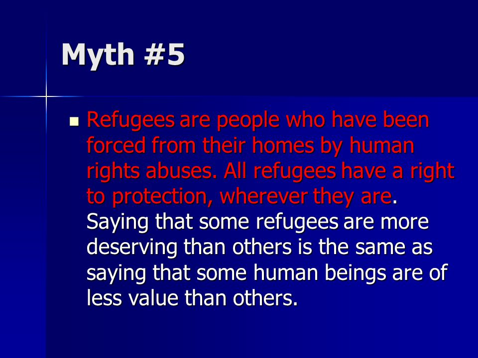 Myth #5 Refugees are people who have been forced from their homes by human rights abuses. All refugees have a right to protection, wherever they are.