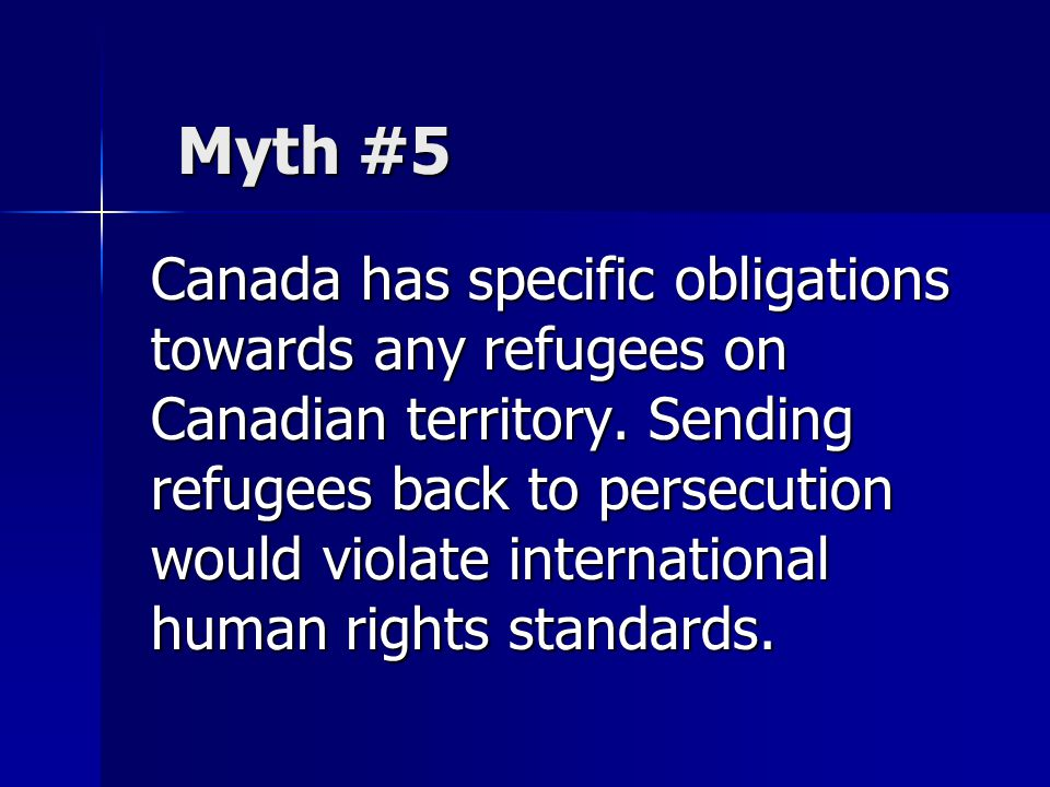 Canada has specific obligations towards any refugees on Canadian territory. Sending refugees back to persecution would violate international human rig