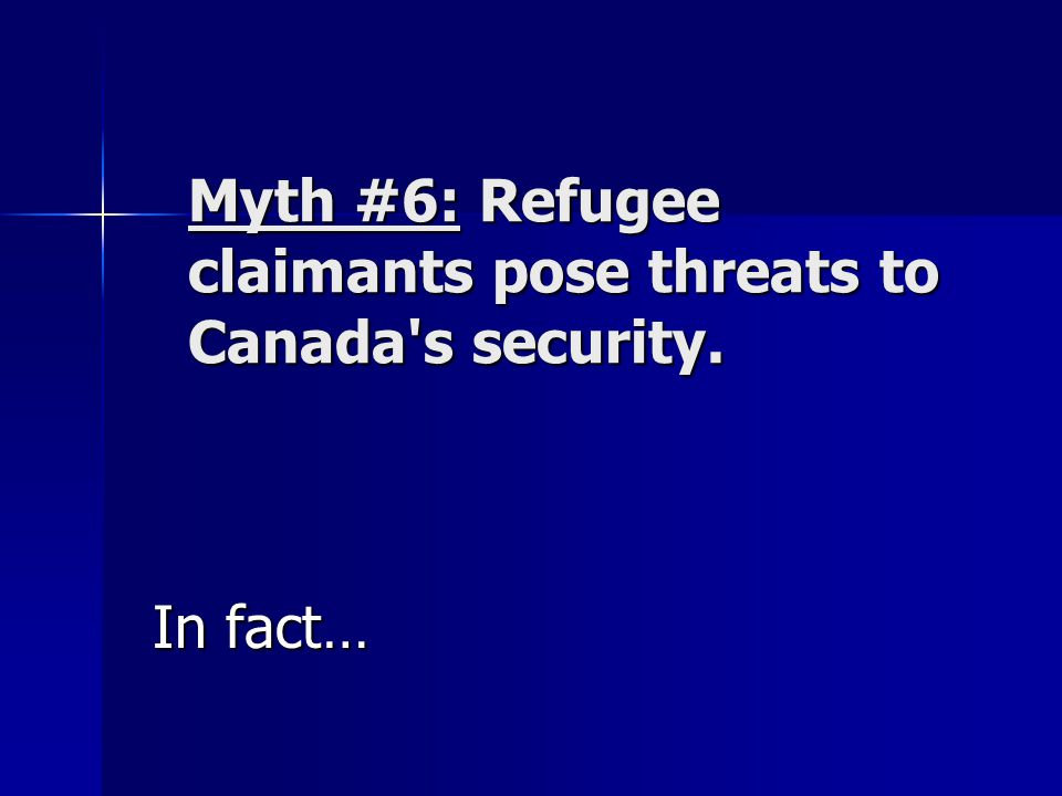 Myth #6: Refugee claimants pose threats to Canada's security. In fact…