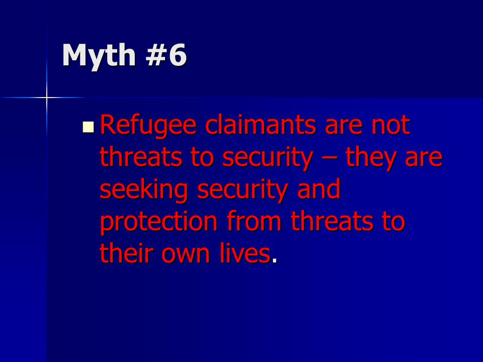 Myth #6 Refugee claimants are not threats to security – they are seeking security and protection from threats to their own lives.