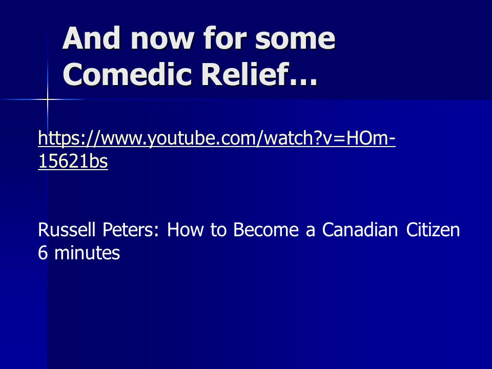 And now for some Comedic Relief… https://www.youtube.com/watch?v=HOm- 15621bs Russell Peters: How to Become a Canadian Citizen 6 minutes