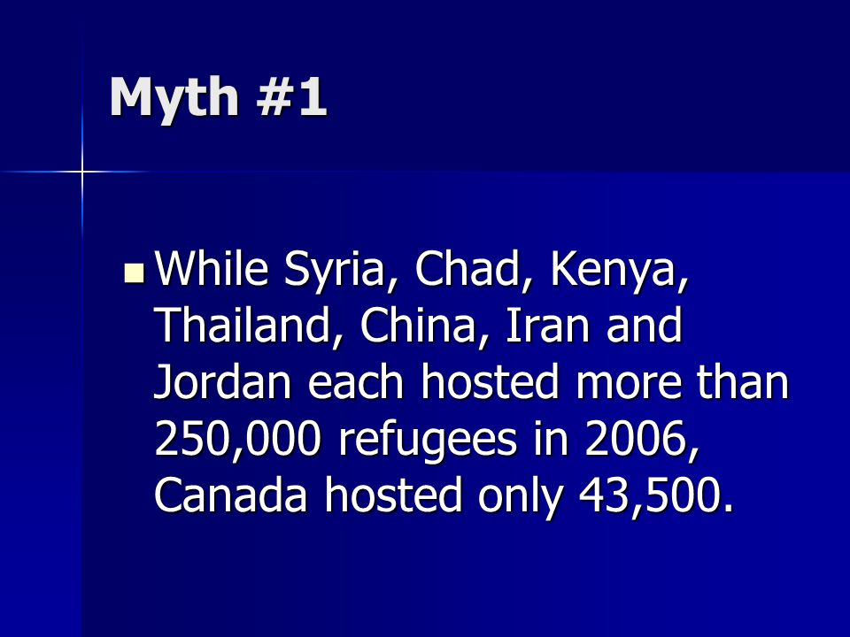 Myth #1 While Syria, Chad, Kenya, Thailand, China, Iran and Jordan each hosted more than 250,000 refugees in 2006, Canada hosted only 43,500. While Sy