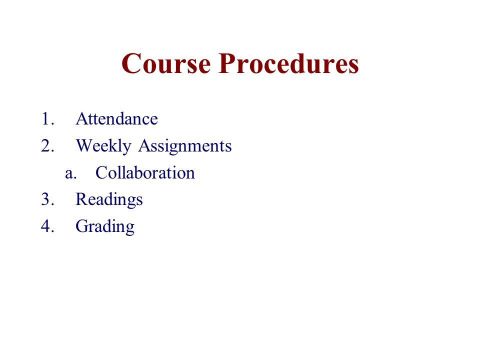 Course Procedures 1.Attendance 2.Weekly Assignments a.Collaboration 3.Readings 4.Grading
