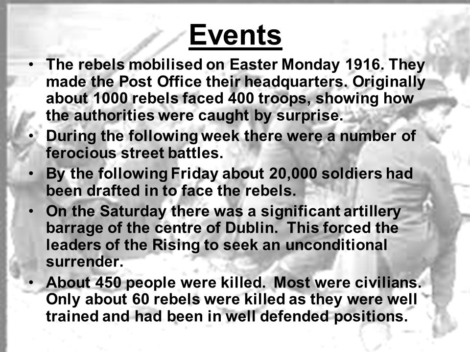 Events The rebels mobilised on Easter Monday 1916. They made the Post Office their headquarters. Originally about 1000 rebels faced 400 troops, showin