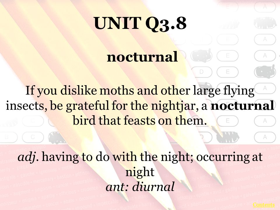 UNIT Q3.8 If you dislike moths and other large flying insects, be grateful for the nightjar, a nocturnal bird that feasts on them.