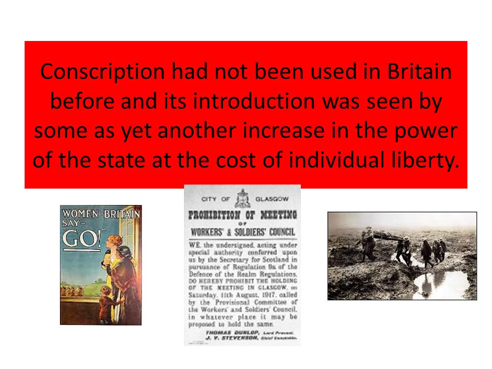 Conscription had not been used in Britain before and its introduction was seen by some as yet another increase in the power of the state at the cost o