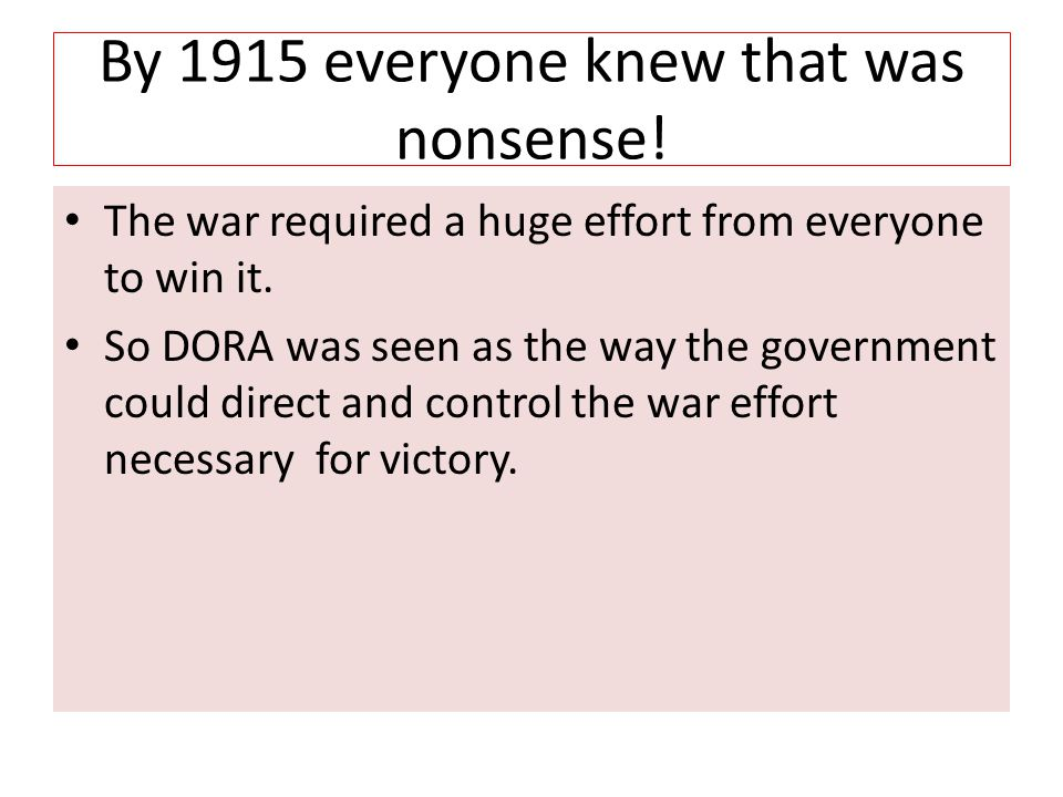 By 1915 everyone knew that was nonsense! The war required a huge effort from everyone to win it. So DORA was seen as the way the government could dire