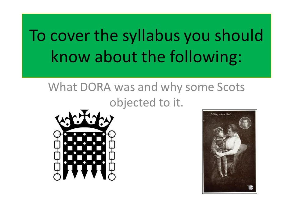 To cover the syllabus you should know about the following: What DORA was and why some Scots objected to it.