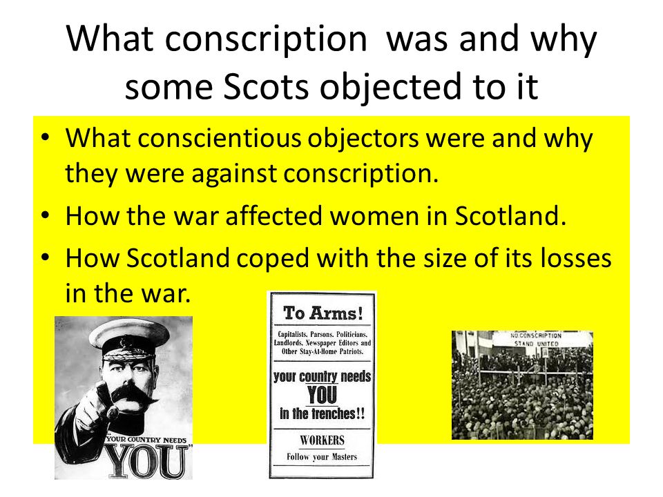 What conscription was and why some Scots objected to it What conscientious objectors were and why they were against conscription. How the war affected