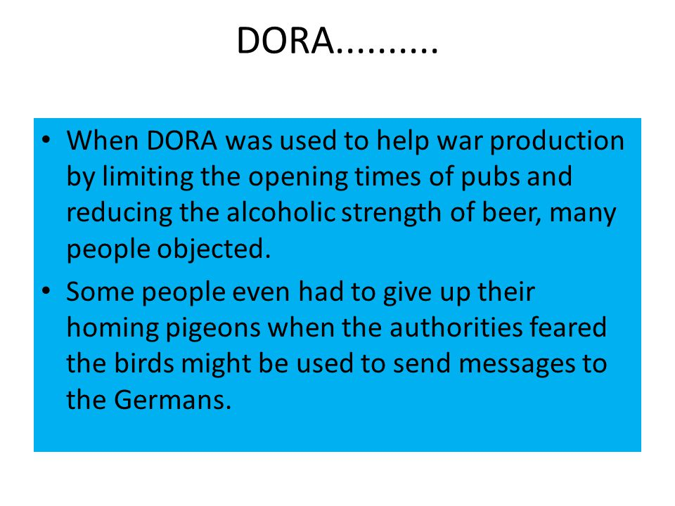 DORA.......... When DORA was used to help war production by limiting the opening times of pubs and reducing the alcoholic strength of beer, many peopl