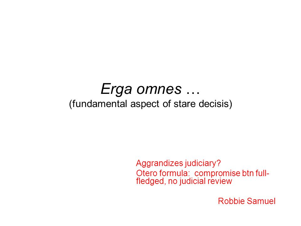 Erga omnes … (fundamental aspect of stare decisis) Aggrandizes judiciary.