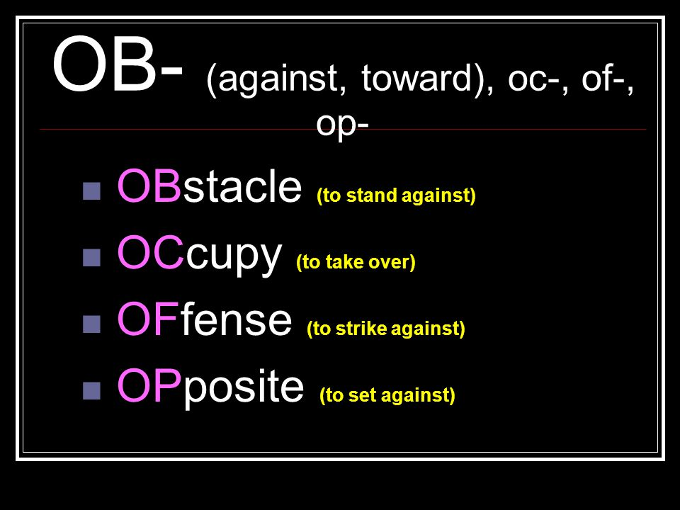 OB- (against, toward), oc-, of-, op- OBstacle (to stand against) OCcupy (to take over) OFfense (to strike against) OPposite (to set against)