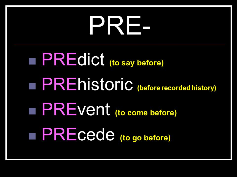 PRE- PREdict (to say before) PREhistoric (before recorded history) PREvent (to come before) PREcede (to go before)