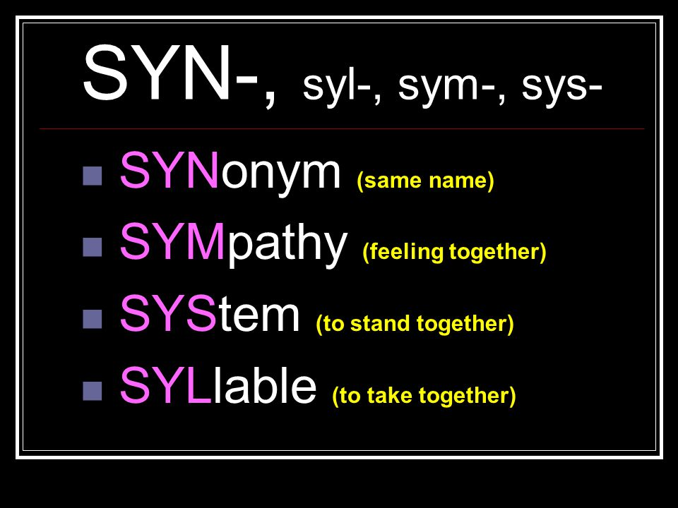 SYN-, syl-, sym-, sys- SYNonym (same name) SYMpathy (feeling together) SYStem (to stand together) SYLlable (to take together)
