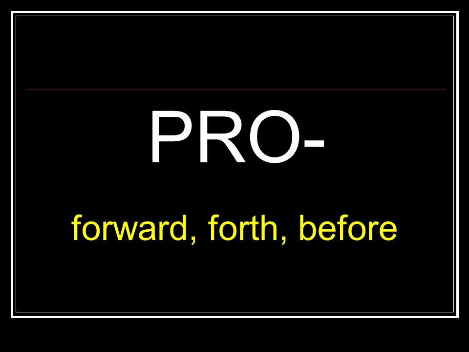 PRO- forward, forth, before