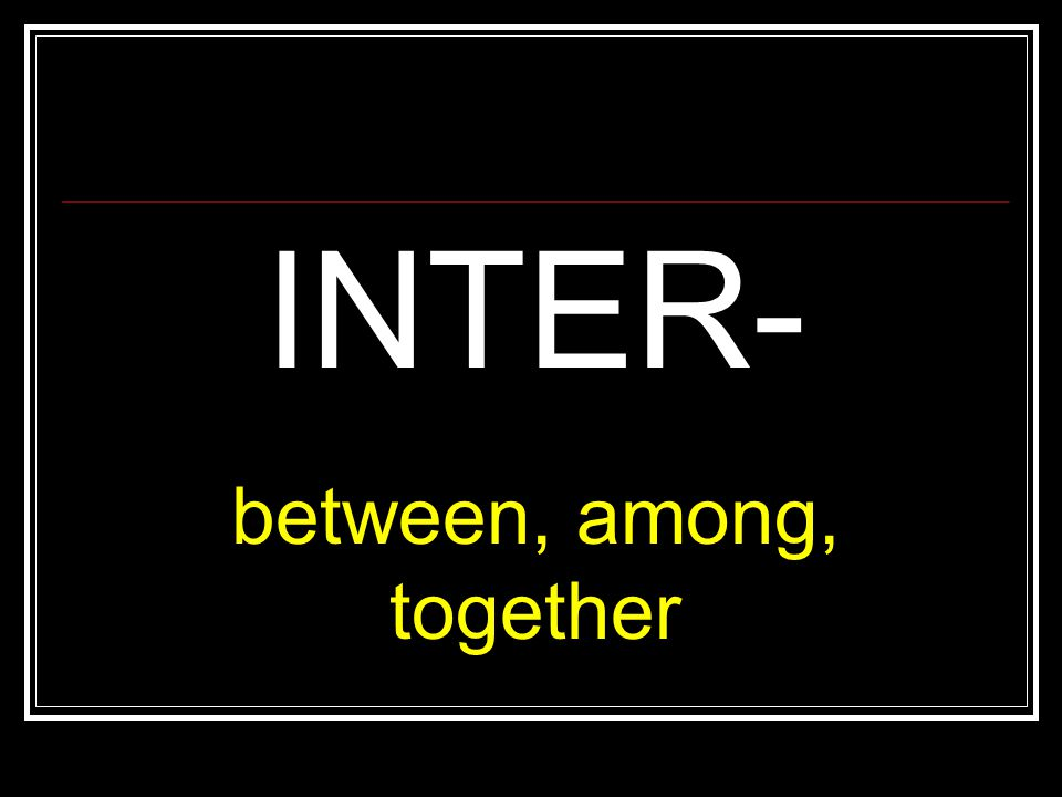 INTER- between, among, together