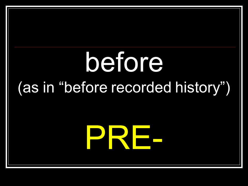 "before (as in ""before recorded history"") PRE-"