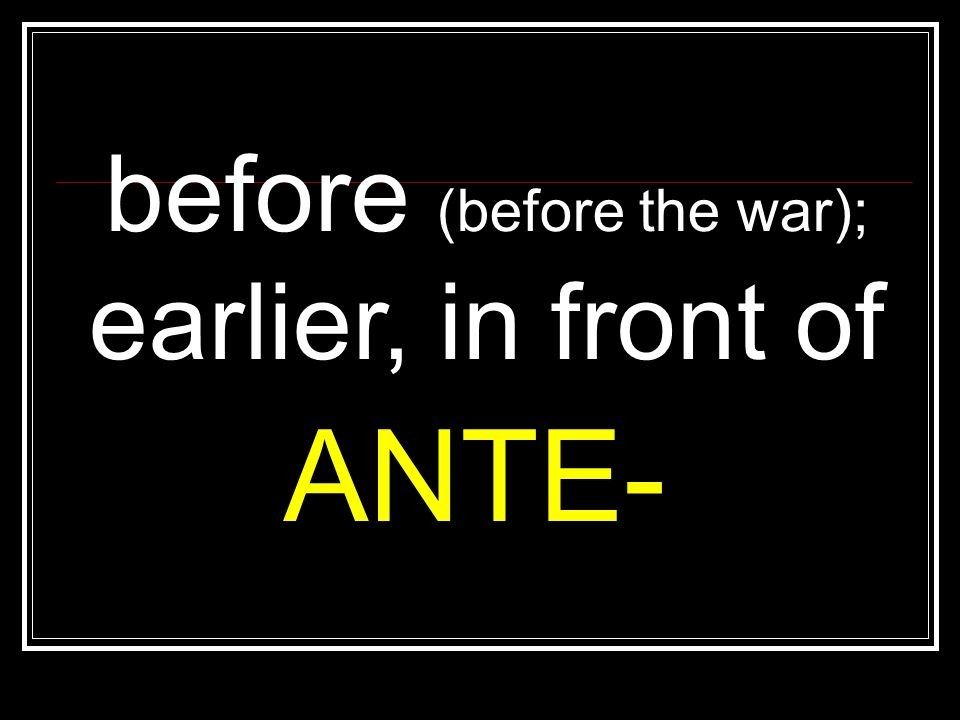 before (before the war); earlier, in front of ANTE-