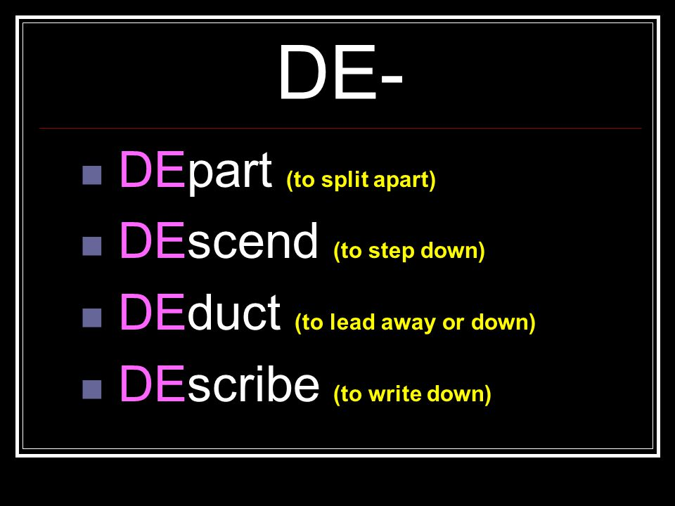 DE- DEpart (to split apart) DEscend (to step down) DEduct (to lead away or down) DEscribe (to write down)