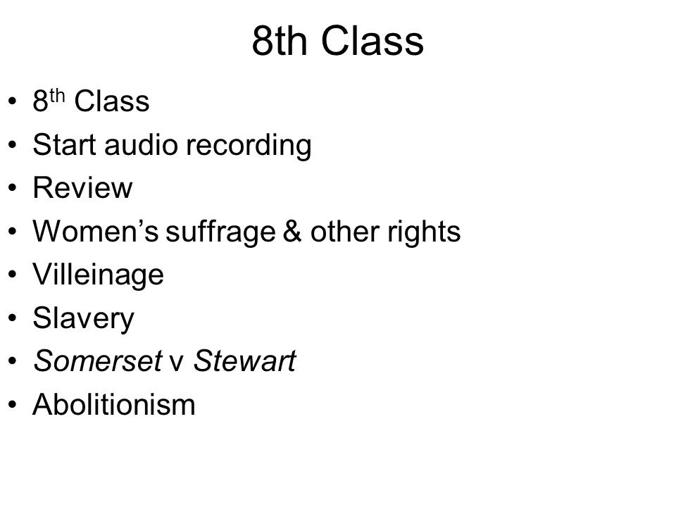 8th Class Start audio recording Review Women's suffrage & other rights Villeinage Slavery Somerset v Stewart Abolitionism