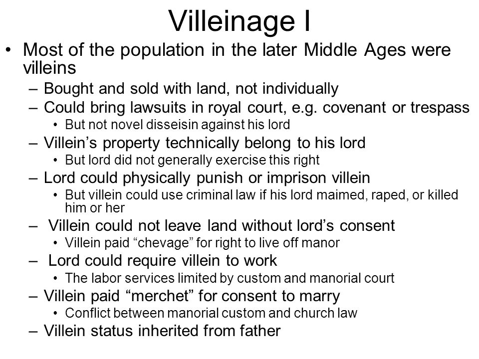 Villeinage I Most of the population in the later Middle Ages were villeins –Bought and sold with land, not individually –Could bring lawsuits in royal court, e.g.