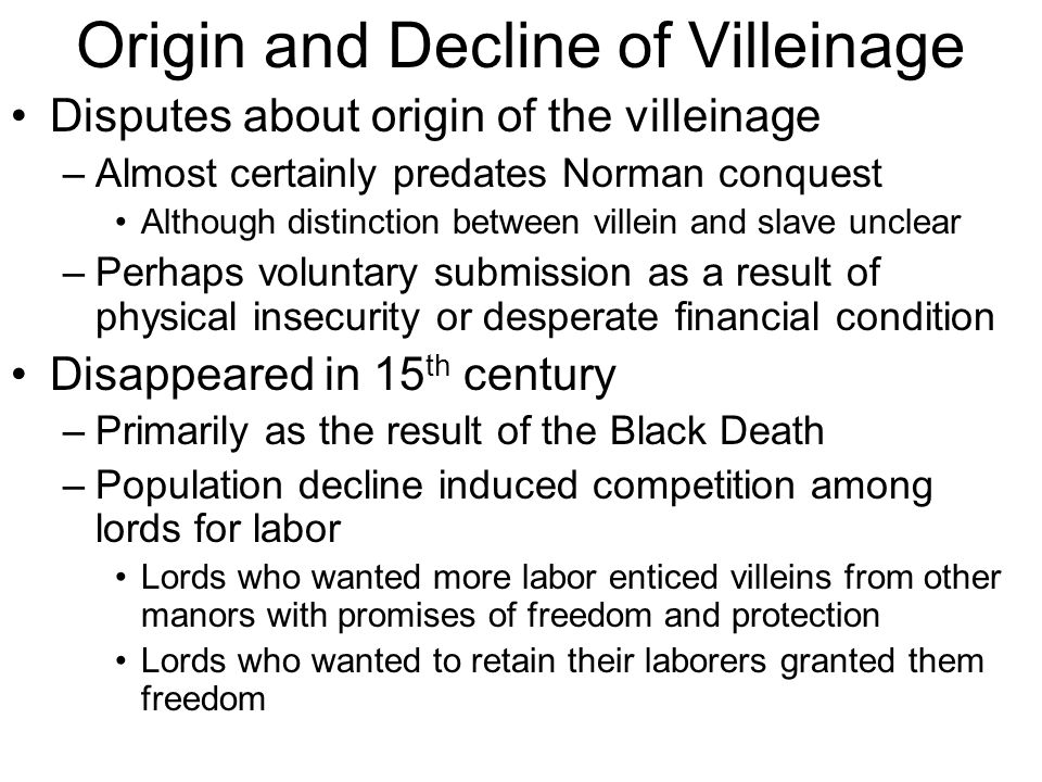 Origin and Decline of Villeinage Disputes about origin of the villeinage –Almost certainly predates Norman conquest Although distinction between villein and slave unclear –Perhaps voluntary submission as a result of physical insecurity or desperate financial condition Disappeared in 15 th century –Primarily as the result of the Black Death –Population decline induced competition among lords for labor Lords who wanted more labor enticed villeins from other manors with promises of freedom and protection Lords who wanted to retain their laborers granted them freedom
