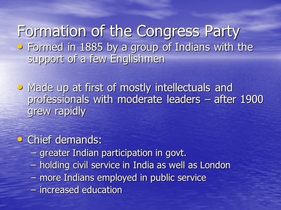Formation of the Congress Party Formed in 1885 by a group of Indians with the support of a few Englishmen Formed in 1885 by a group of Indians with the support of a few Englishmen Made up at first of mostly intellectuals and professionals with moderate leaders – after 1900 grew rapidly Made up at first of mostly intellectuals and professionals with moderate leaders – after 1900 grew rapidly Chief demands: Chief demands: –greater Indian participation in govt.