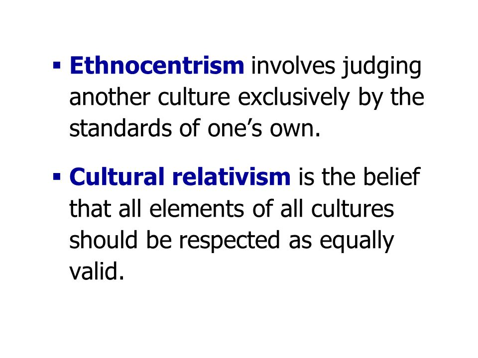  Ethnocentrism involves judging another culture exclusively by the standards of one's own.  Cultural relativism is the belief that all elements of a