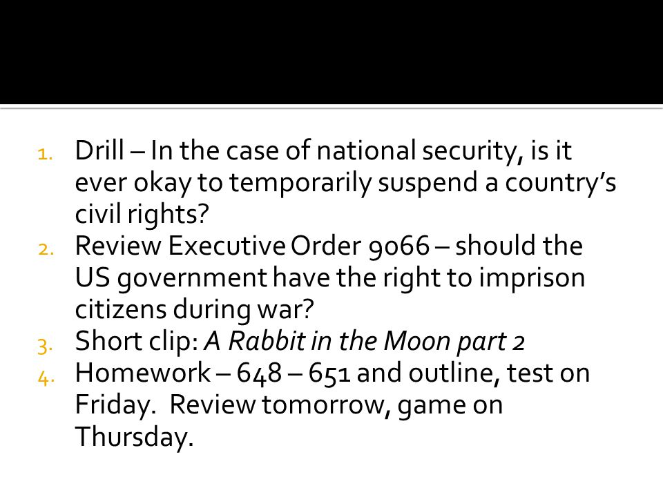 1. Drill – In the case of national security, is it ever okay to temporarily suspend a country's civil rights? 2. Review Executive Order 9066 – should
