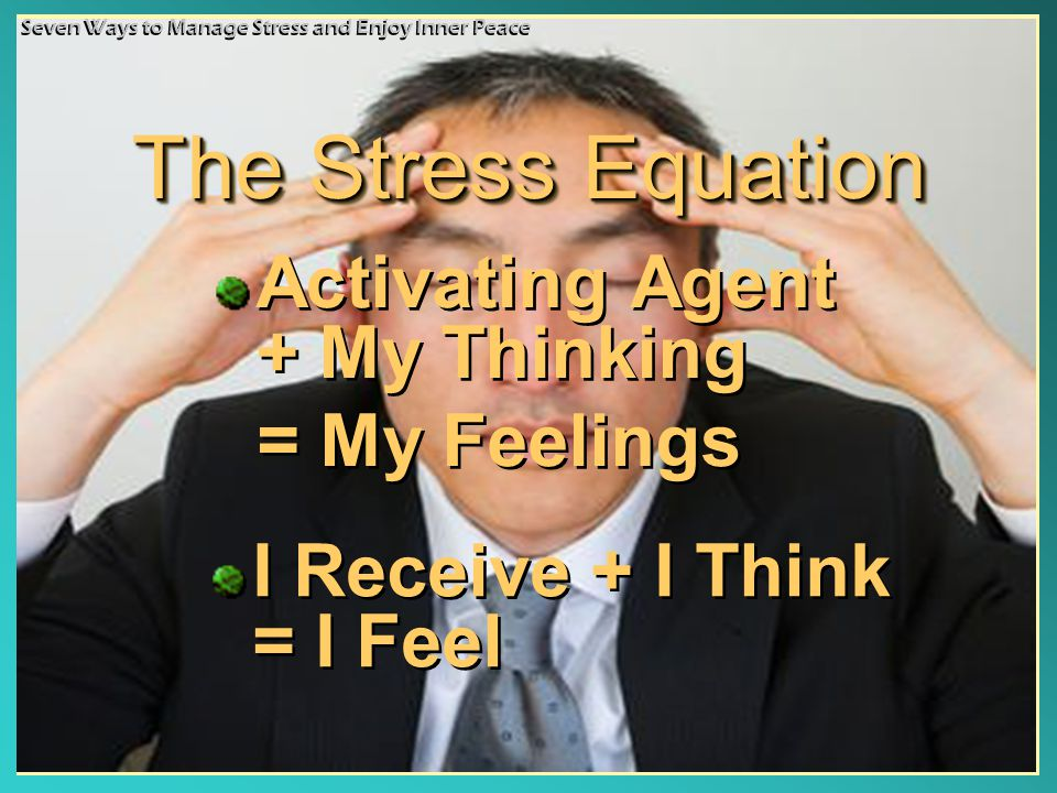 The Stress Equation Activating Agent + My Thinking = My Feelings Activating Agent + My Thinking = My Feelings Seven Ways to Manage Stress and Enjoy Inner Peace I Receive + I Think = I Feel