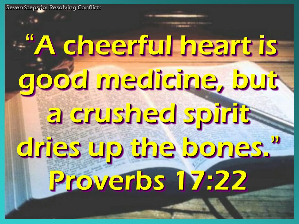 A cheerful heart is good medicine, but a crushed spirit dries up the bones. A cheerful heart is good medicine, but a crushed spirit dries up the bones. Proverbs 17:22 A A cheerful heart is good medicine, but a crushed spirit dries up the bones. Proverbs 17:22 Seven Steps for Resolving Conflicts