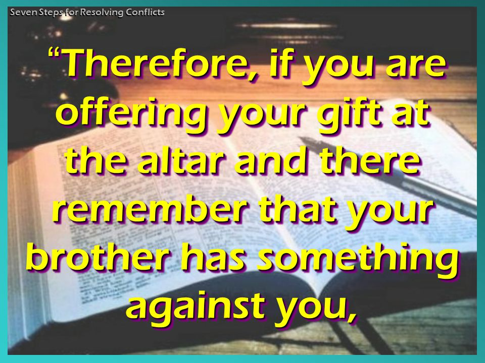 Therefore, if you are offering your gift at the altar and there remember that your brother has something against you, Therefore, if you are offering your gift at the altar and there remember that your brother has something against you, Therefore, Therefore, if you are offering your gift at the altar and there remember that your brother has something against you, Seven Steps for Resolving Conflicts