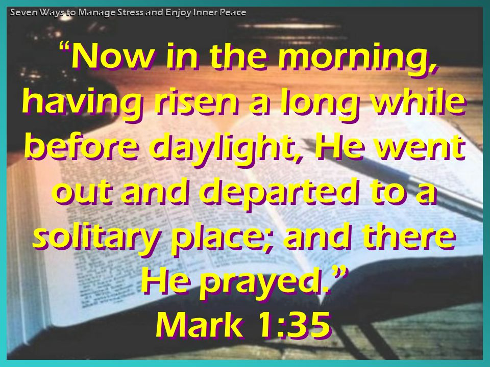 Now in the morning, having risen a long while before daylight, He went out and departed to a solitary place; and there He prayed.