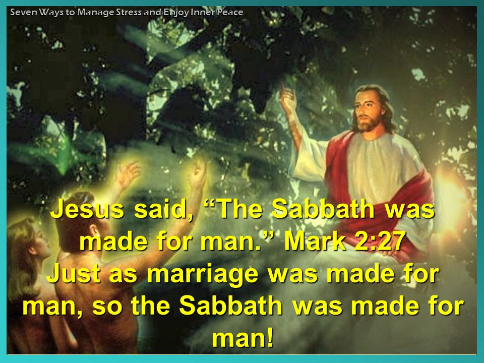 Jesus said, The Sabbath was made for man. Mark 2:27 Just as marriage was made for man, so the Sabbath was made for man!