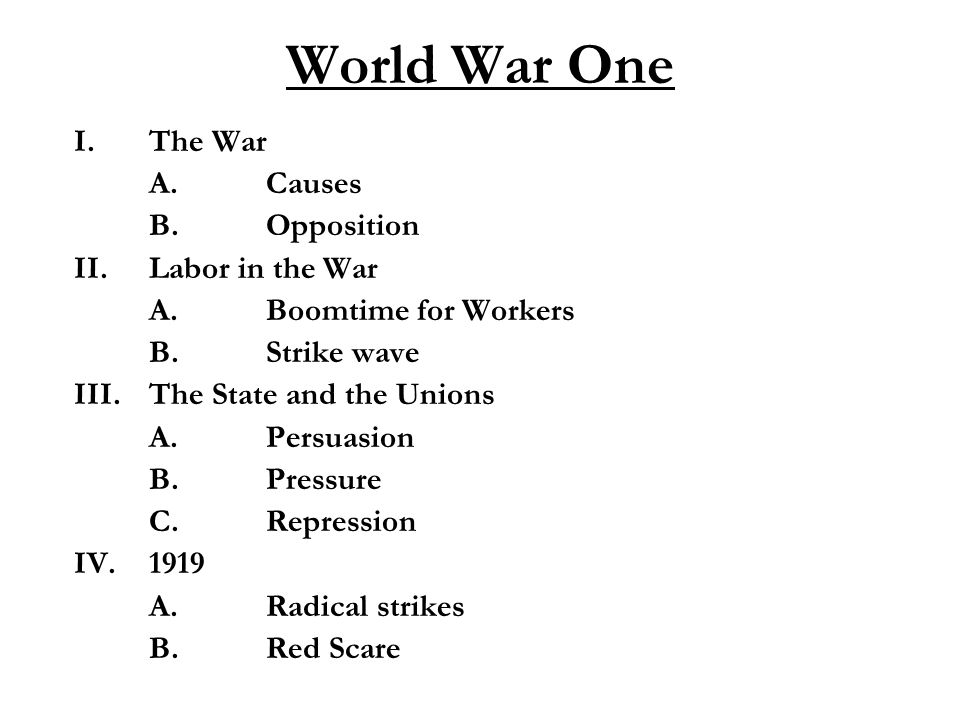 World War One I.The War A.Causes B.Opposition II.Labor in the War A.Boomtime for Workers B.Strike wave III.The State and the Unions A.Persuasion B.Pressure C.Repression IV.1919 A.Radical strikes B.Red Scare
