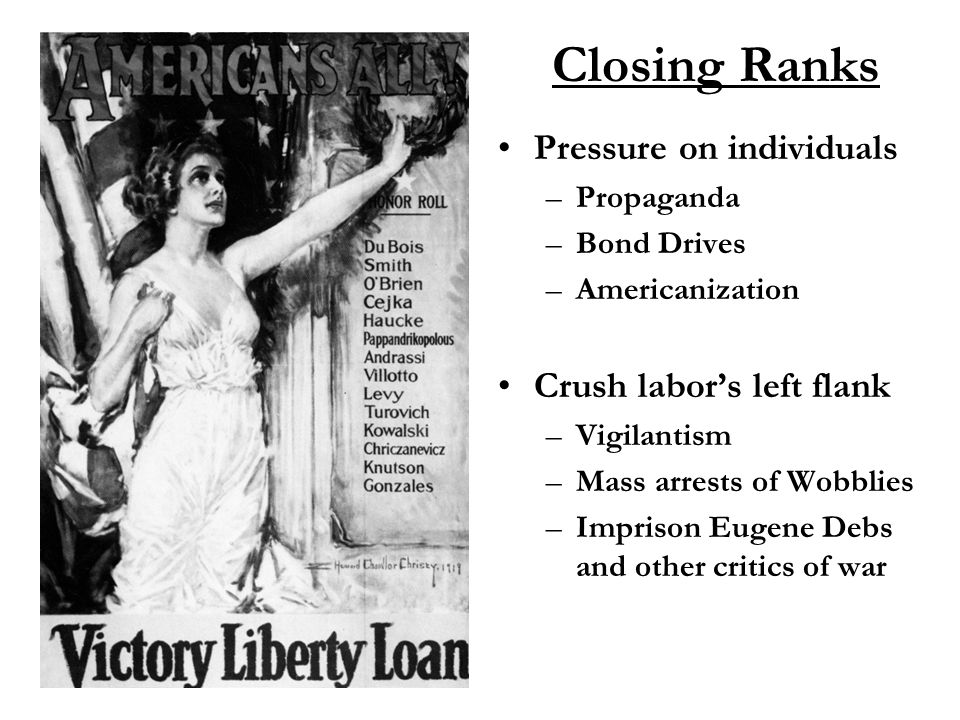 Closing Ranks Pressure on individuals –Propaganda –Bond Drives –Americanization Crush labor's left flank –Vigilantism –Mass arrests of Wobblies –Imprison Eugene Debs and other critics of war