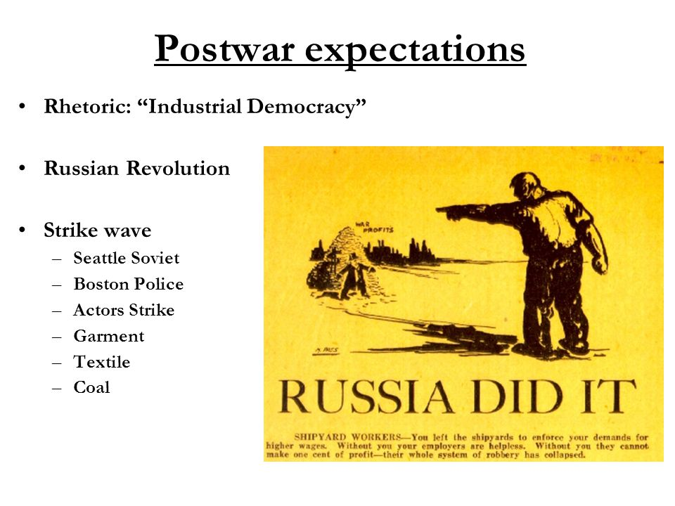 Postwar expectations Rhetoric: Industrial Democracy Russian Revolution Strike wave –Seattle Soviet –Boston Police –Actors Strike –Garment –Textile –Coal