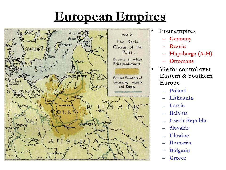 European Empires Four empires –Germany –Russia –Hapsburgs (A-H) –Ottomans Vie for control over Eastern & Southern Europe –Poland –Lithuania –Latvia –B
