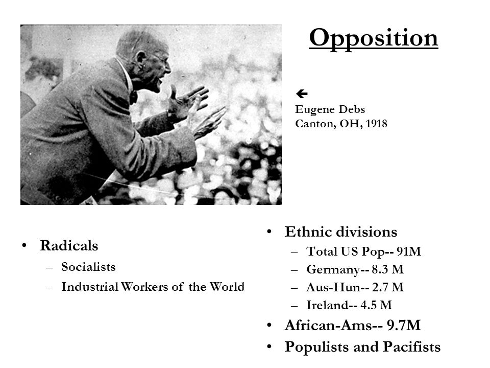 Opposition Ethnic divisions –Total US Pop-- 91M –Germany-- 8.3 M –Aus-Hun-- 2.7 M –Ireland-- 4.5 M African-Ams-- 9.7M Populists and Pacifists Radicals –Socialists –Industrial Workers of the World  Eugene Debs Canton, OH, 1918